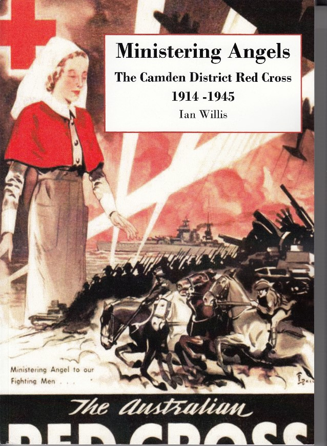 Ministering Angels, the Camden District Red Cross, 1914-1945 Ian Willis Camden Historical Society Inc ISBN 978-0-9803039-6-4